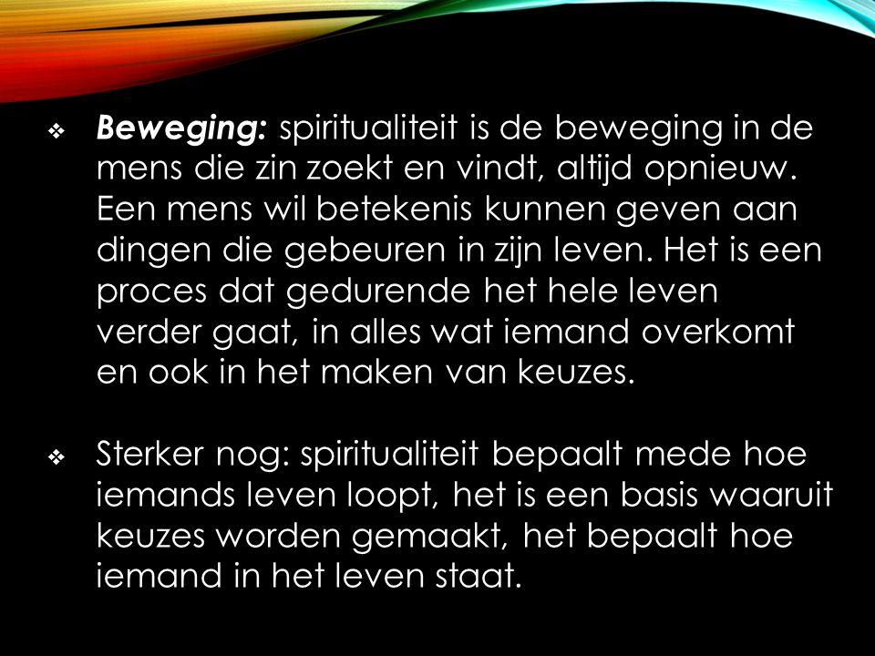  Beweging: spiritualiteit is de beweging in de mens die zin zoekt en vindt, altijd opnieuw. Een mens wil betekenis kunnen geven aan dingen die gebeur