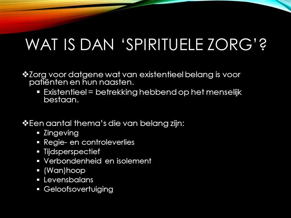 WAT IS DAN 'SPIRITUELE ZORG'?  Zorg voor datgene wat van existentieel belang is voor patiënten en hun naasten.  Existentieel = betrekking hebbend op