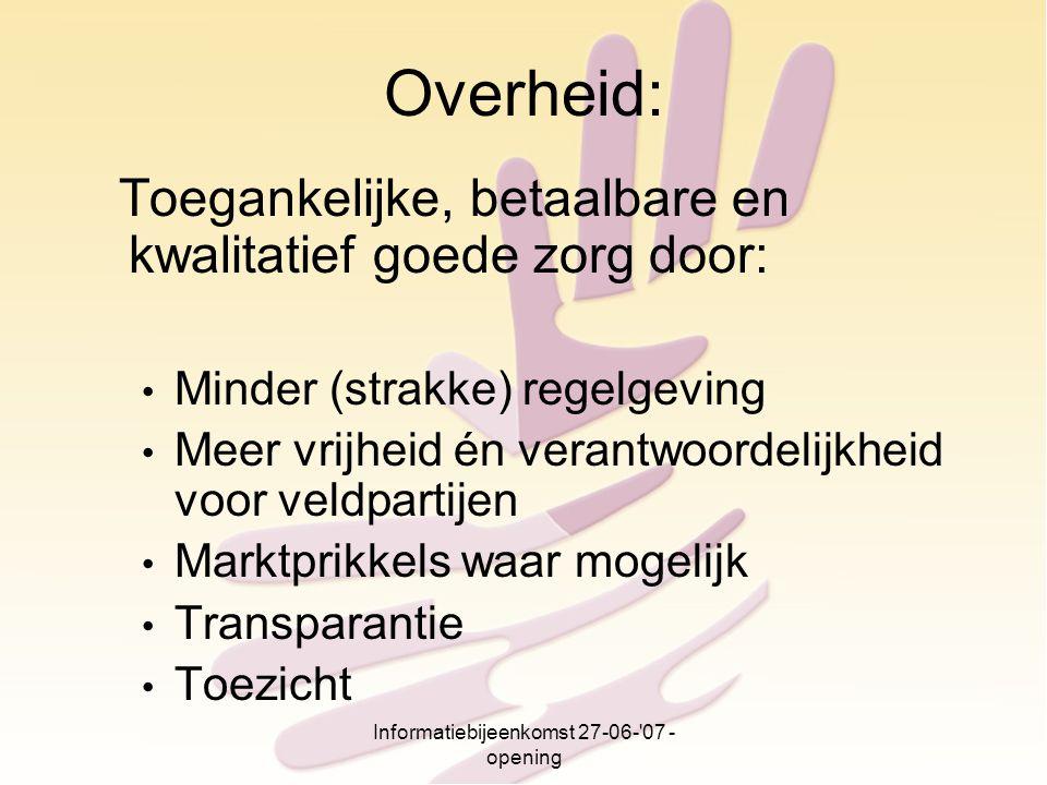 Informatiebijeenkomst 27-06-'07 - opening Overheid: Toegankelijke, betaalbare en kwalitatief goede zorg door: Minder (strakke) regelgeving Meer vrijhe