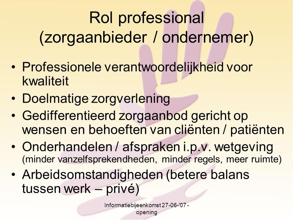 Informatiebijeenkomst 27-06-'07 - opening Rol professional (zorgaanbieder / ondernemer) Professionele verantwoordelijkheid voor kwaliteit Doelmatige z