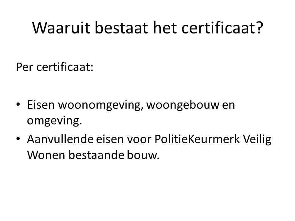 Waaruit bestaat het certificaat? Per certificaat: Eisen woonomgeving, woongebouw en omgeving. Aanvullende eisen voor PolitieKeurmerk Veilig Wonen best