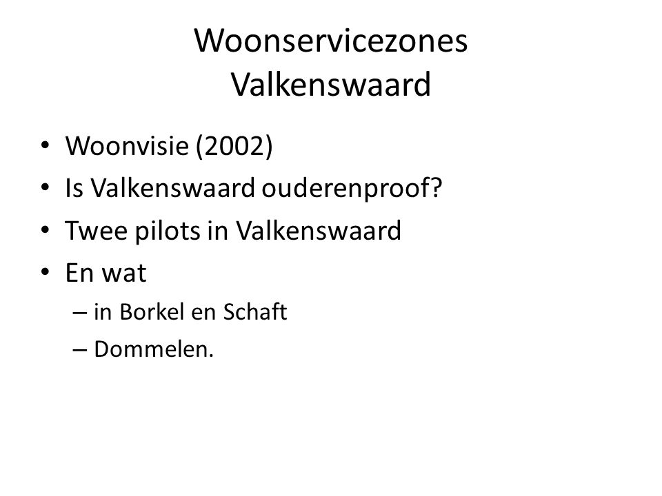 Woonservicezones Valkenswaard Woonvisie (2002) Is Valkenswaard ouderenproof? Twee pilots in Valkenswaard En wat – in Borkel en Schaft – Dommelen.