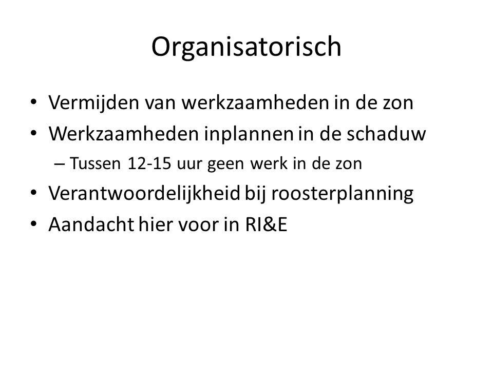 Organisatorisch Vermijden van werkzaamheden in de zon Werkzaamheden inplannen in de schaduw – Tussen 12-15 uur geen werk in de zon Verantwoordelijkheid bij roosterplanning Aandacht hier voor in RI&E