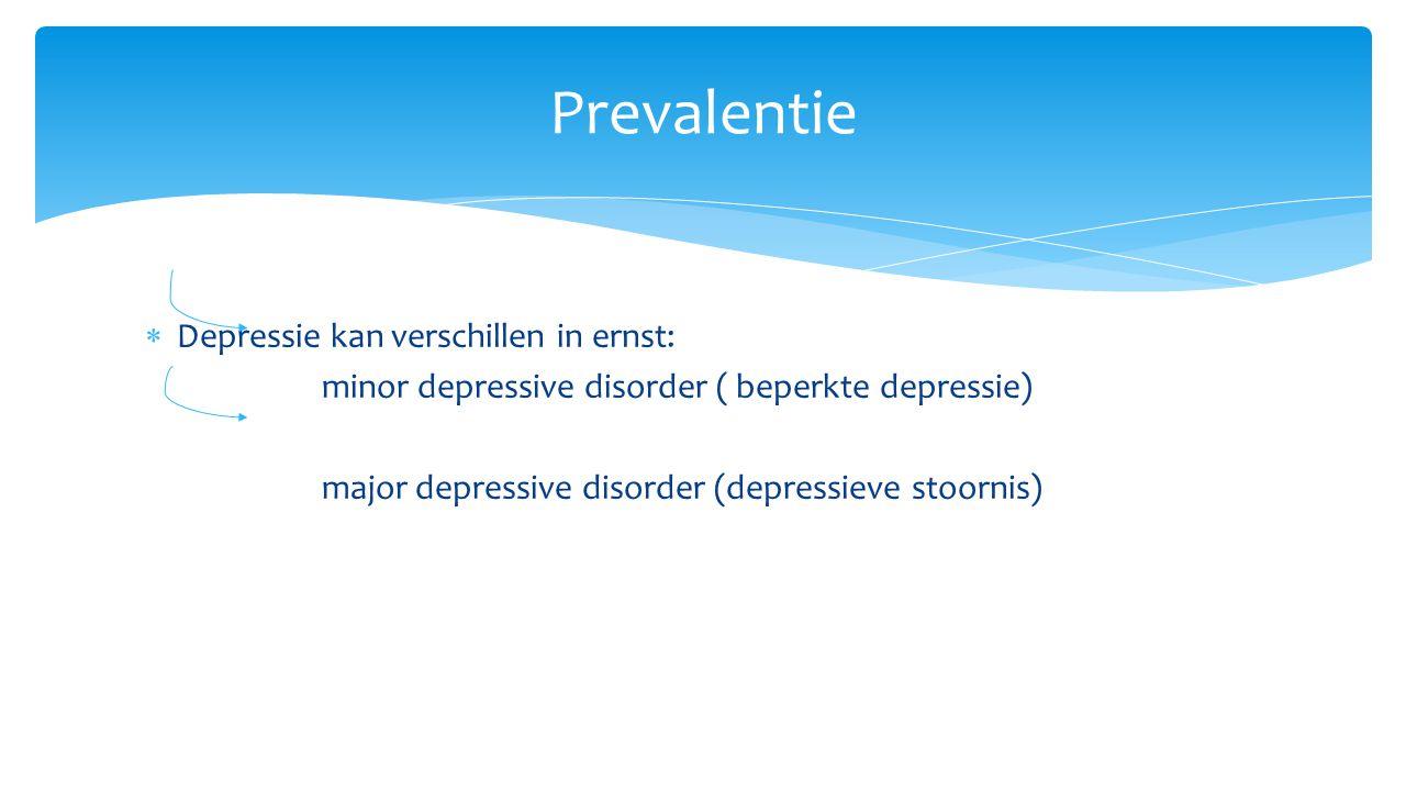  Depressie kan verschillen in ernst: minor depressive disorder ( beperkte depressie) major depressive disorder (depressieve stoornis) Prevalentie