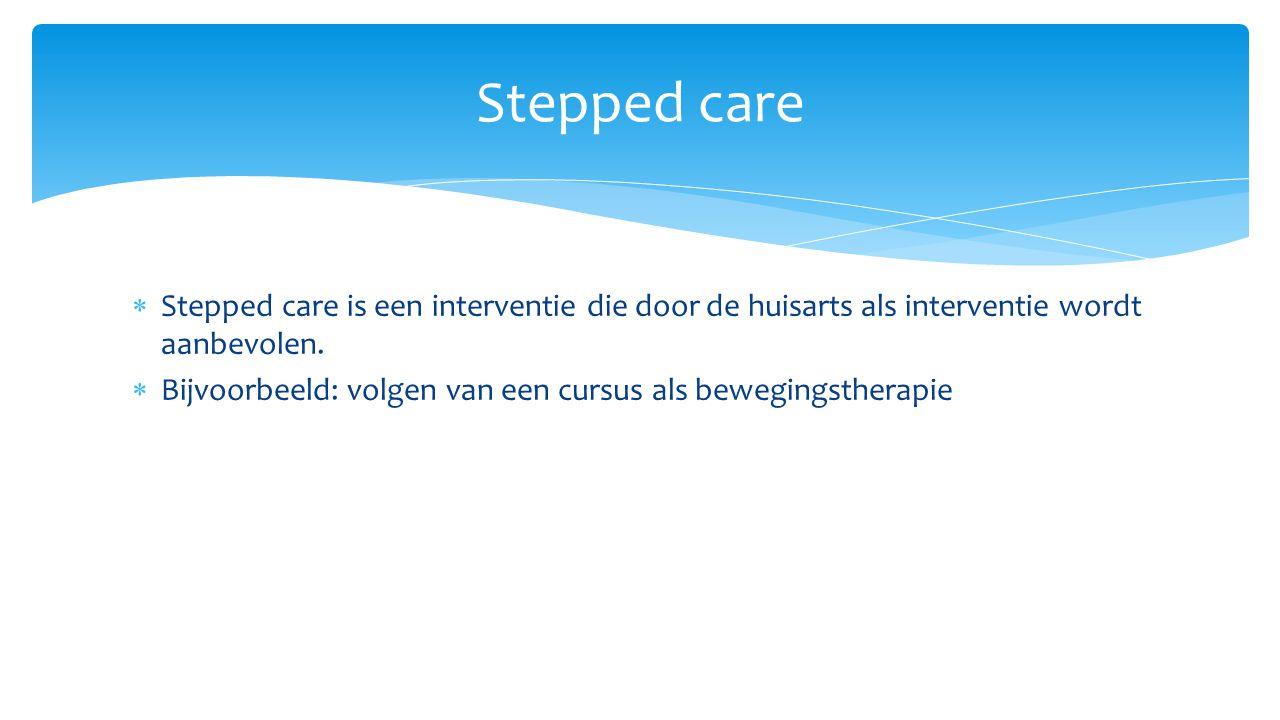  Stepped care is een interventie die door de huisarts als interventie wordt aanbevolen.  Bijvoorbeeld: volgen van een cursus als bewegingstherapie S
