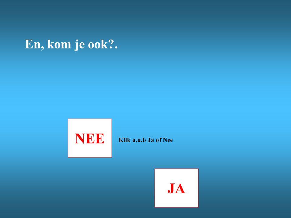 NEE JA Klik a.u.b Ja of Nee En, kom je ook?.