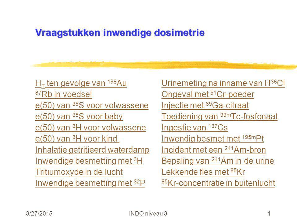 3/27/2015INDO niveau 31 Vraagstukken inwendige dosimetrie H T ten gevolge van 198 AuUrinemeting na inname van H 36 Cl 87 Rb in voedselOngeval met 51 C