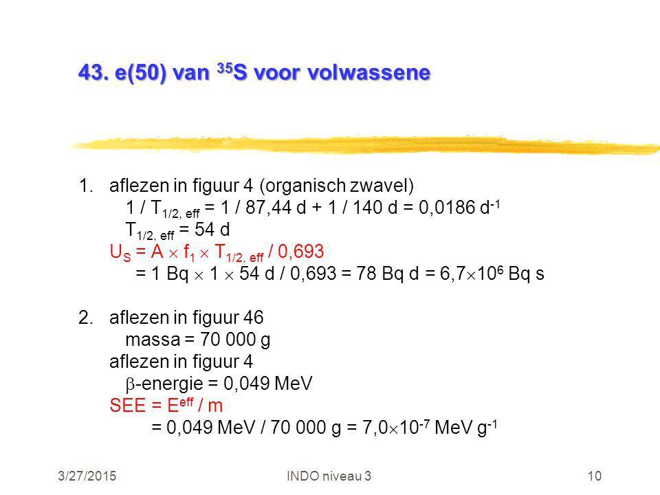 3/27/2015INDO niveau 310 43. e(50) van 35 S voor volwassene 1.aflezen in figuur 4 (organisch zwavel) 1 / T 1/2, eff = 1 / 87,44 d + 1 / 140 d = 0,0186