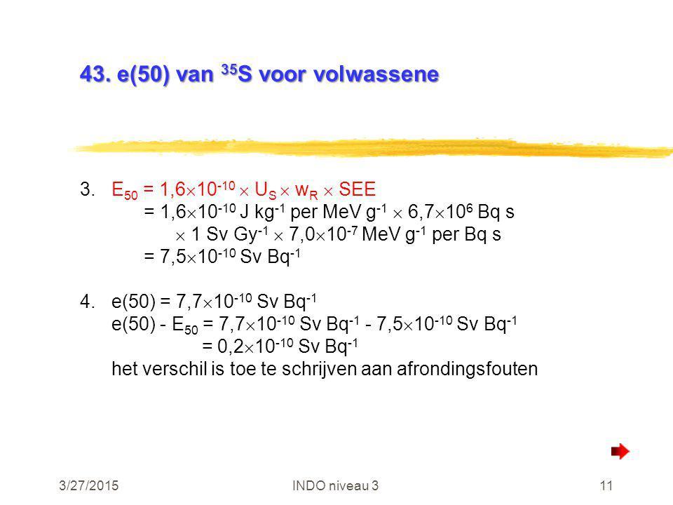 3/27/2015INDO niveau 311 43. e(50) van 35 S voor volwassene 3.E 50 = 1,6  10 -10  U S  w R  SEE = 1,6  10 -10 J kg -1 per MeV g -1  6,7  10 6 B