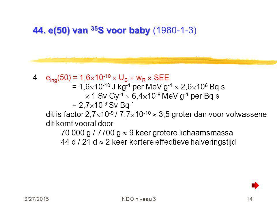 3/27/2015INDO niveau 314 44. e(50) van 35 S voor baby 44. e(50) van 35 S voor baby (1980-1-3) 4.e ing (50) = 1,6  10 -10  U S  w R  SEE = 1,6  10