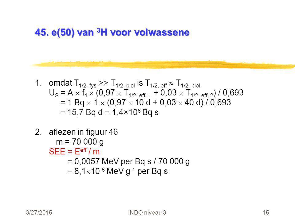 3/27/2015INDO niveau 315 45. e(50) van 3 H voor volwassene 1.omdat T 1/2, fys >> T 1/2, biol is T 1/2, eff  T 1/2, biol U S = A  f 1  (0,97  T 1/2
