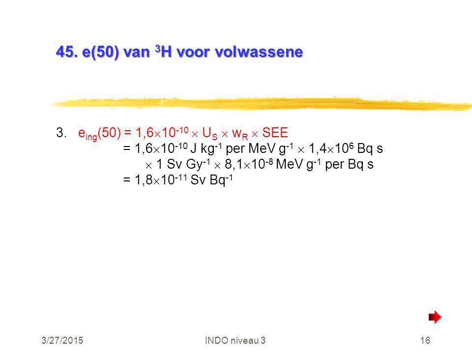 3/27/2015INDO niveau 316 45. e(50) van 3 H voor volwassene 3.e ing (50) = 1,6  10 -10  U S  w R  SEE = 1,6  10 -10 J kg -1 per MeV g -1  1,4  1