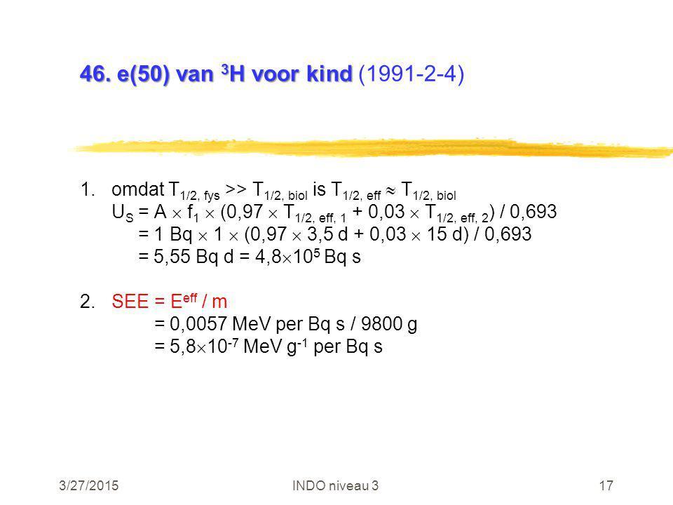 3/27/2015INDO niveau 317 46. e(50) van 3 H voor kind 46. e(50) van 3 H voor kind (1991-2-4) 1.omdat T 1/2, fys >> T 1/2, biol is T 1/2, eff  T 1/2, b