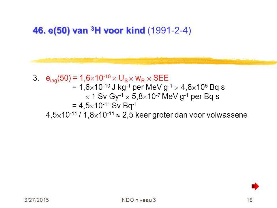 3/27/2015INDO niveau 318 46. e(50) van 3 H voor kind 46. e(50) van 3 H voor kind (1991-2-4) 3.e ing (50) = 1,6  10 -10  U S  w R  SEE = 1,6  10 -