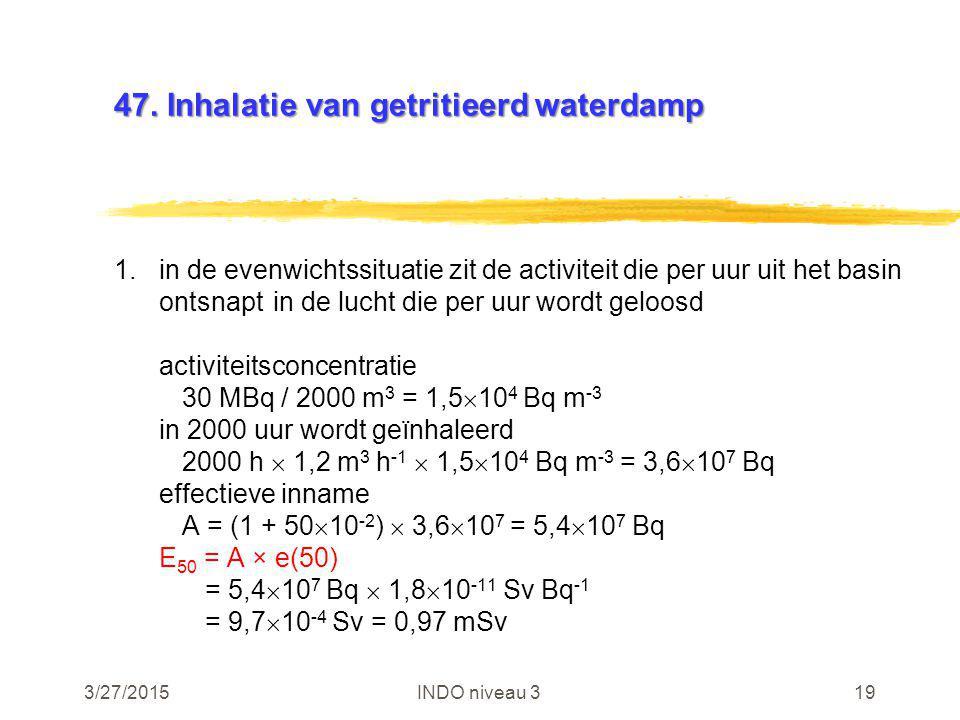 3/27/2015INDO niveau 319 47. Inhalatie van getritieerd waterdamp 1.in de evenwichtssituatie zit de activiteit die per uur uit het basin ontsnapt in de