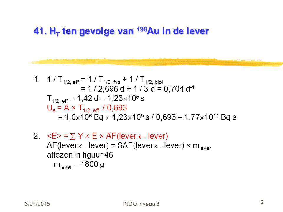 3/27/2015INDO niveau 3 2 41. H T ten gevolge van 198 Au in de lever 1.1 / T 1/2, eff = 1 / T 1/2, fys + 1 / T 1/2, biol = 1 / 2,696 d + 1 / 3 d = 0,70