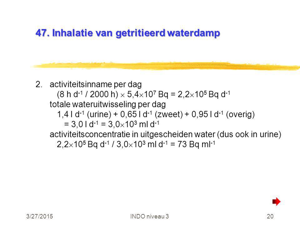 3/27/2015INDO niveau 320 47. Inhalatie van getritieerd waterdamp 2.activiteitsinname per dag (8 h d -1 / 2000 h)  5,4  10 7 Bq = 2,2  10 5 Bq d -1