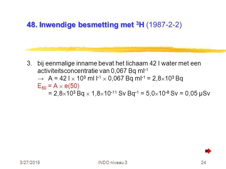 3/27/2015INDO niveau 324 48. Inwendige besmetting met 3 H 48. Inwendige besmetting met 3 H (1987-2-2) 3.bij eenmalige inname bevat het lichaam 42 l wa