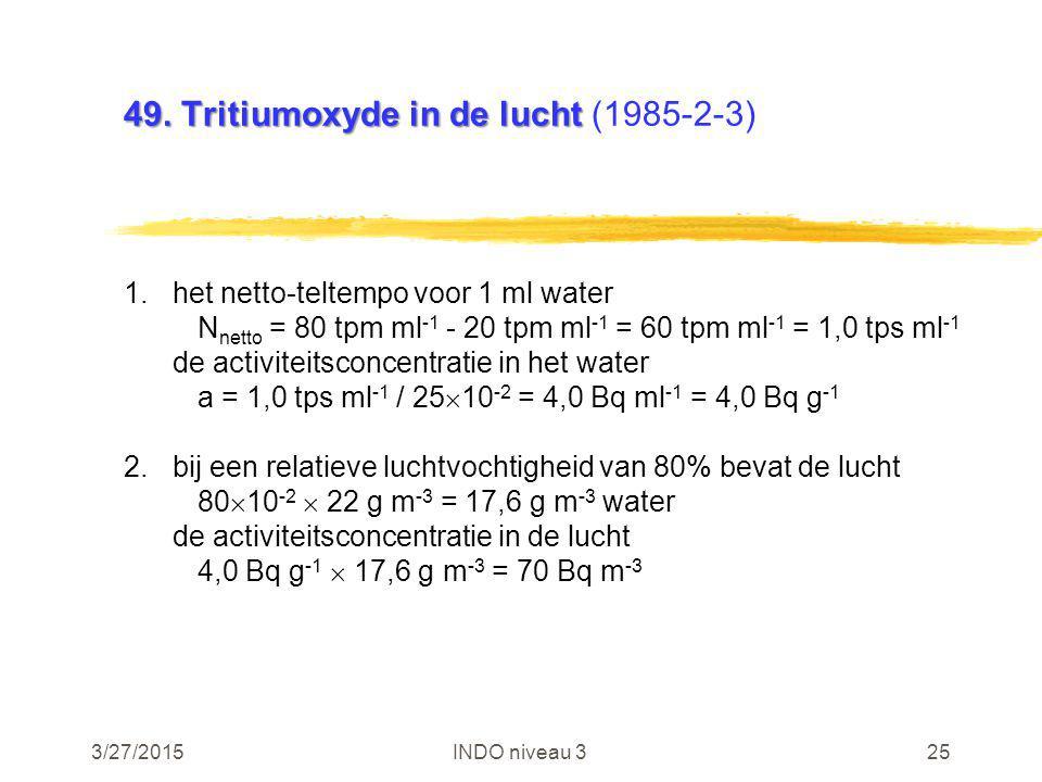 3/27/2015INDO niveau 325 49. Tritiumoxyde in de lucht 49. Tritiumoxyde in de lucht (1985-2-3) 1.het netto-teltempo voor 1 ml water N netto = 80 tpm ml