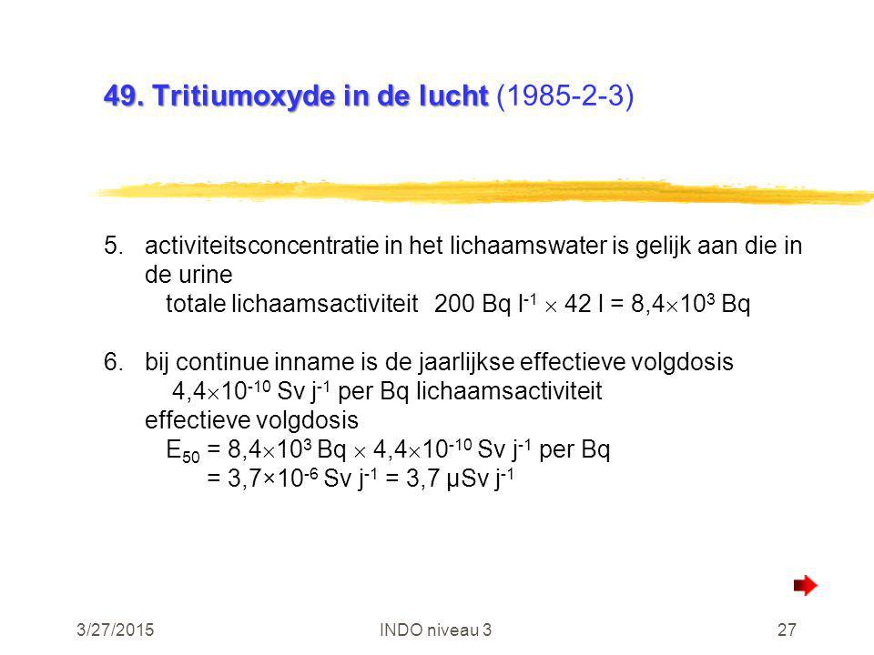 3/27/2015INDO niveau 327 49. Tritiumoxyde in de lucht 49. Tritiumoxyde in de lucht (1985-2-3) 5.activiteitsconcentratie in het lichaamswater is gelijk
