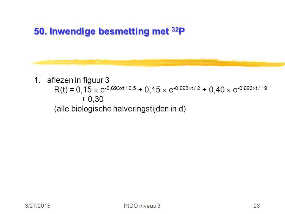 3/27/2015INDO niveau 328 50. Inwendige besmetting met 32 P 1.aflezen in figuur 3 R(t) = 0,15  e -0,693  t / 0,5 + 0,15  e -0,693  t / 2 + 0,40  e