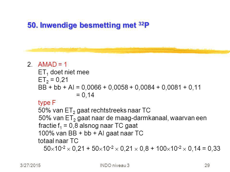 3/27/2015INDO niveau 329 50. Inwendige besmetting met 32 P 2.AMAD = 1 ET 1 doet niet mee ET 2 = 0,21 BB + bb + AI = 0,0066 + 0,0058 + 0,0084 + 0,0081