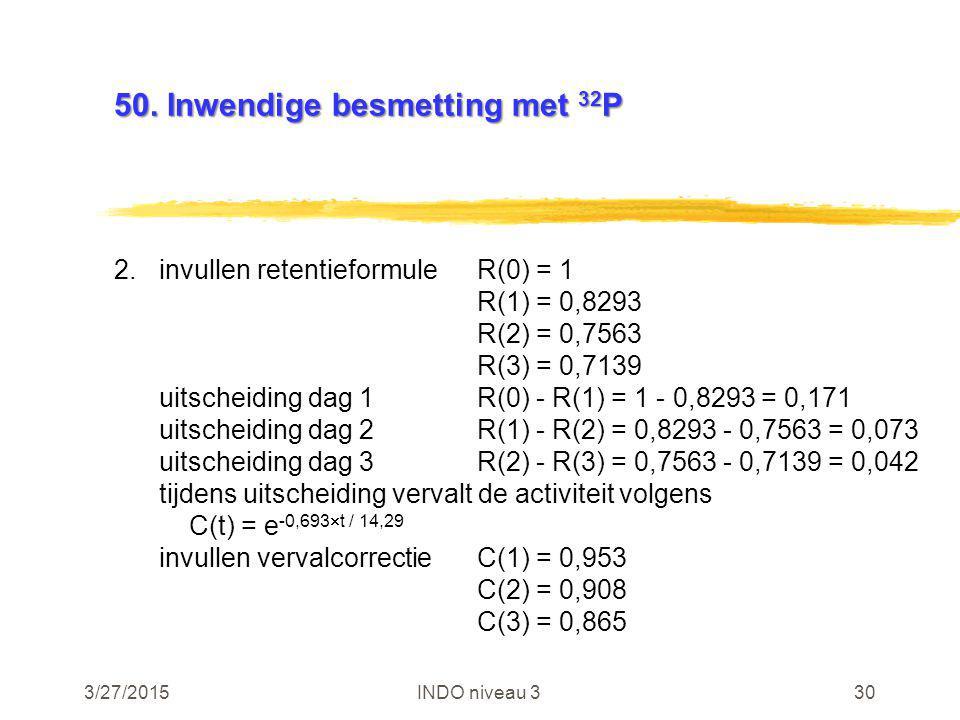3/27/2015INDO niveau 330 50. Inwendige besmetting met 32 P 2.invullen retentieformuleR(0) = 1 R(1) = 0,8293 R(2) = 0,7563 R(3) = 0,7139 uitscheiding d