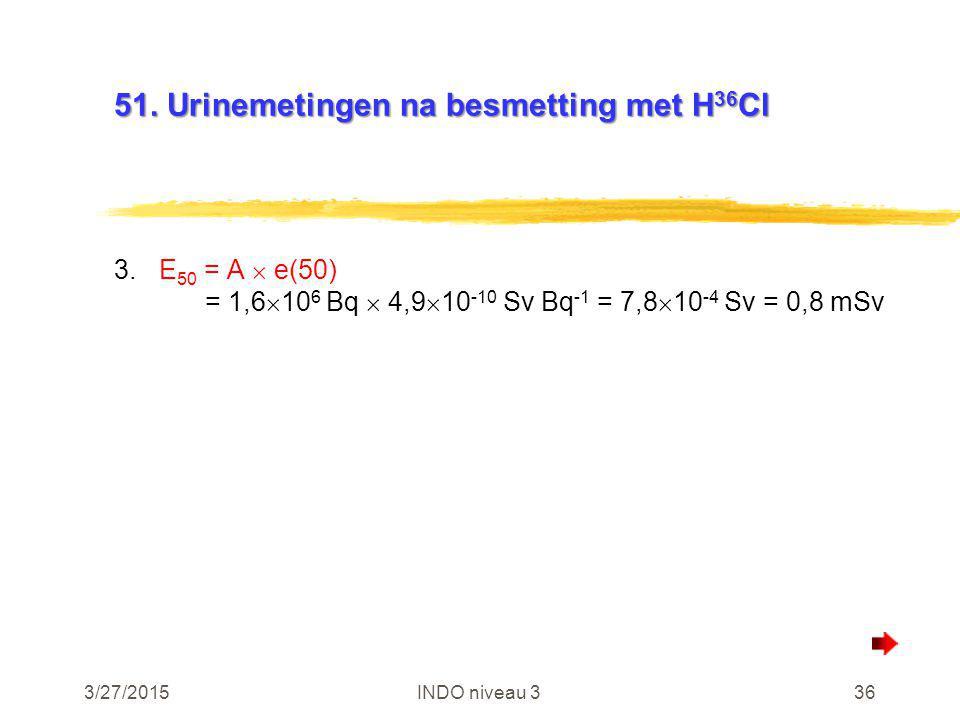3/27/2015INDO niveau 336 51. Urinemetingen na besmetting met H 36 Cl 3.E 50 = A  e(50) = 1,6  10 6 Bq  4,9  10 -10 Sv Bq -1 = 7,8  10 -4 Sv = 0,8