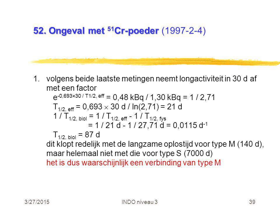 3/27/2015INDO niveau 339 52. Ongeval met 51 Cr-poeder 52. Ongeval met 51 Cr-poeder (1997-2-4) 1.volgens beide laatste metingen neemt longactiviteit in