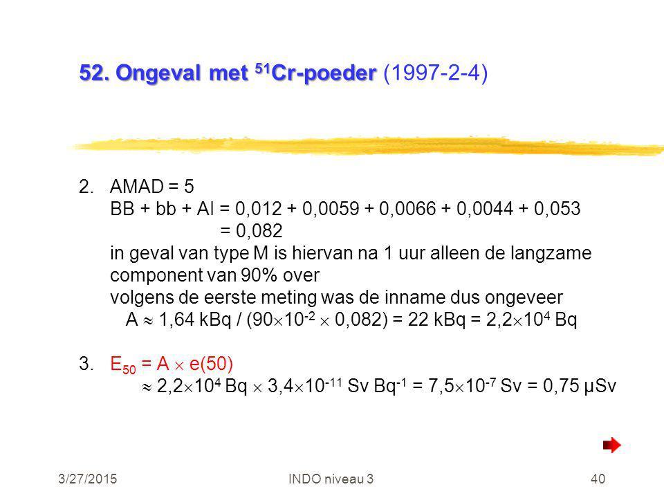 3/27/2015INDO niveau 340 52. Ongeval met 51 Cr-poeder 52. Ongeval met 51 Cr-poeder (1997-2-4) 2.AMAD = 5 BB + bb + AI = 0,012 + 0,0059 + 0,0066 + 0,00