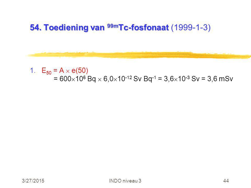 3/27/2015INDO niveau 344 54. Toediening van 99m Tc-fosfonaat 54. Toediening van 99m Tc-fosfonaat (1999-1-3) 1.E 50 = A  e(50) = 600  10 6 Bq  6,0 