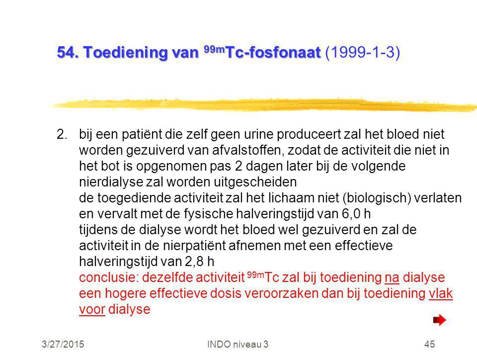 3/27/2015INDO niveau 345 54. Toediening van 99m Tc-fosfonaat 54. Toediening van 99m Tc-fosfonaat (1999-1-3) 2.bij een patiënt die zelf geen urine prod