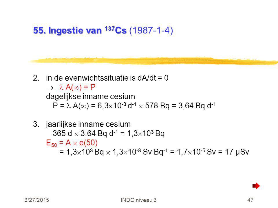 3/27/2015INDO niveau 347 55. Ingestie van 137 Cs 55. Ingestie van 137 Cs (1987-1-4) 2.in de evenwichtssituatie is dA/dt = 0  A(  ) = P dagelijkse in