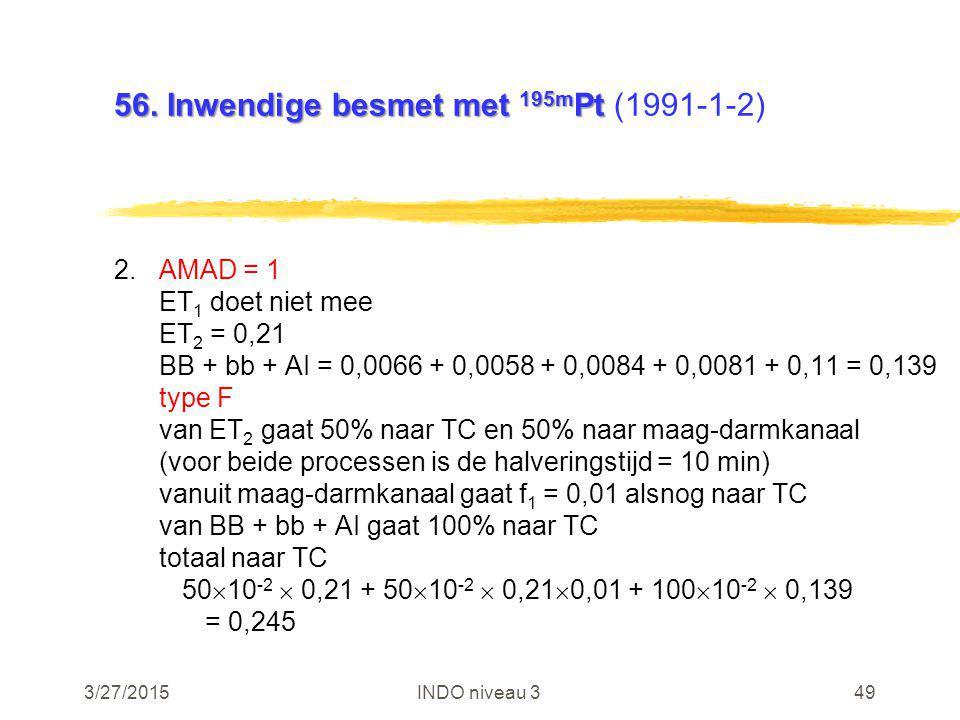3/27/2015INDO niveau 349 56. Inwendige besmet met 195m Pt 56. Inwendige besmet met 195m Pt (1991-1-2) 2.AMAD = 1 ET 1 doet niet mee ET 2 = 0,21 BB + b