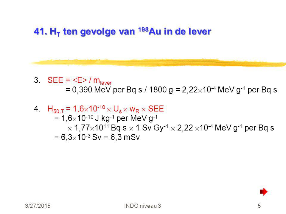 3/27/2015INDO niveau 35 41. H T ten gevolge van 198 Au in de lever 3.SEE = / m lever = 0,390 MeV per Bq s / 1800 g = 2,22  10 -4 MeV g -1 per Bq s 4.