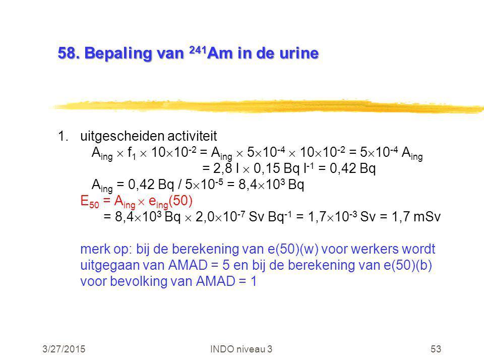 3/27/2015INDO niveau 353 58. Bepaling van 241 Am in de urine 1.uitgescheiden activiteit A ing  f 1  10  10 -2 = A ing  5  10 -4  10  10 -2 = 5