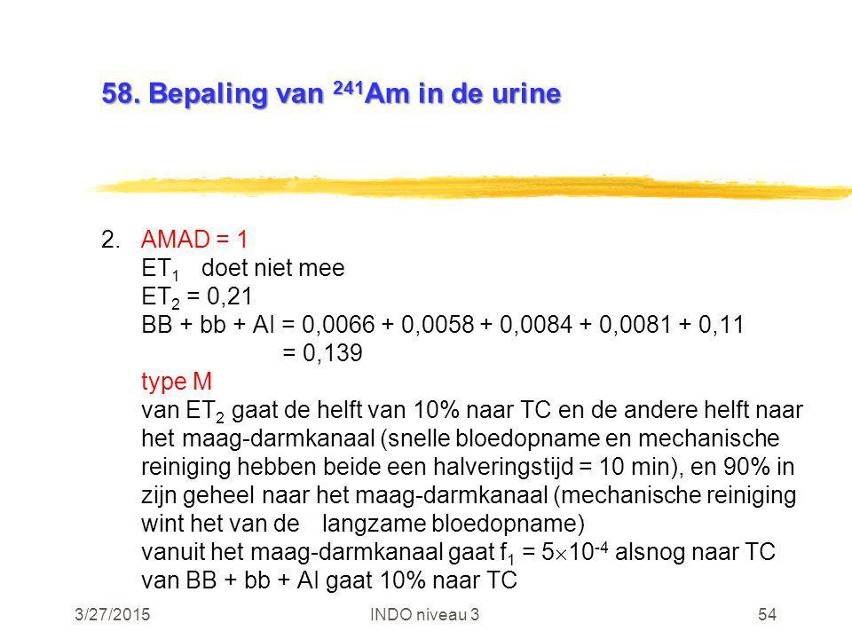 3/27/2015INDO niveau 354 58. Bepaling van 241 Am in de urine 2.AMAD = 1 ET 1 doet niet mee ET 2 = 0,21 BB + bb + AI = 0,0066 + 0,0058 + 0,0084 + 0,008