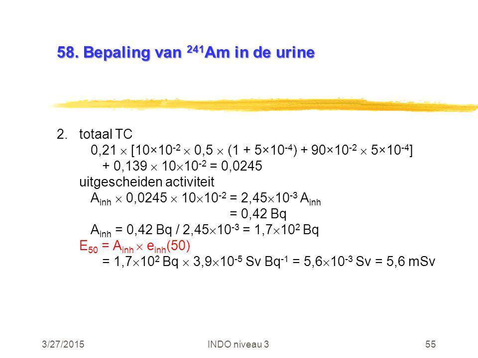3/27/2015INDO niveau 355 58. Bepaling van 241 Am in de urine 2.totaal TC 0,21  [10×10 -2  0,5  (1 + 5×10 -4 ) + 90×10 -2  5×10 -4 ] + 0,139  10 
