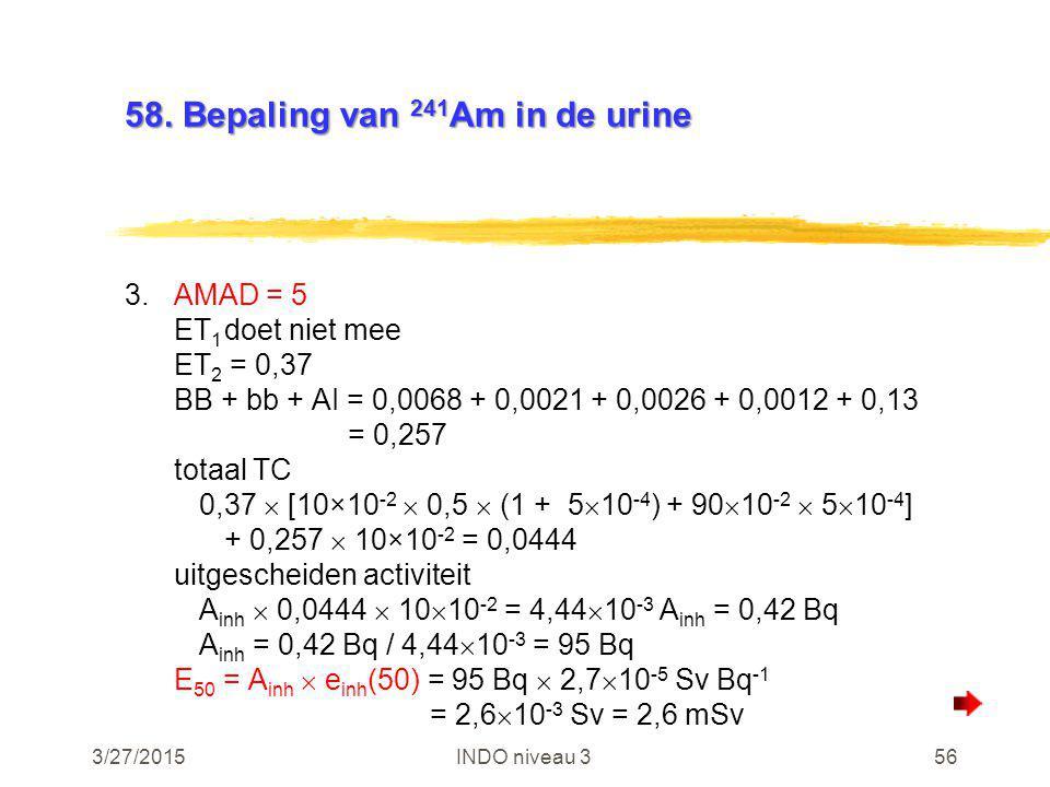 3/27/2015INDO niveau 356 58. Bepaling van 241 Am in de urine 3.AMAD = 5 ET 1 doet niet mee ET 2 = 0,37 BB + bb + AI = 0,0068 + 0,0021 + 0,0026 + 0,001