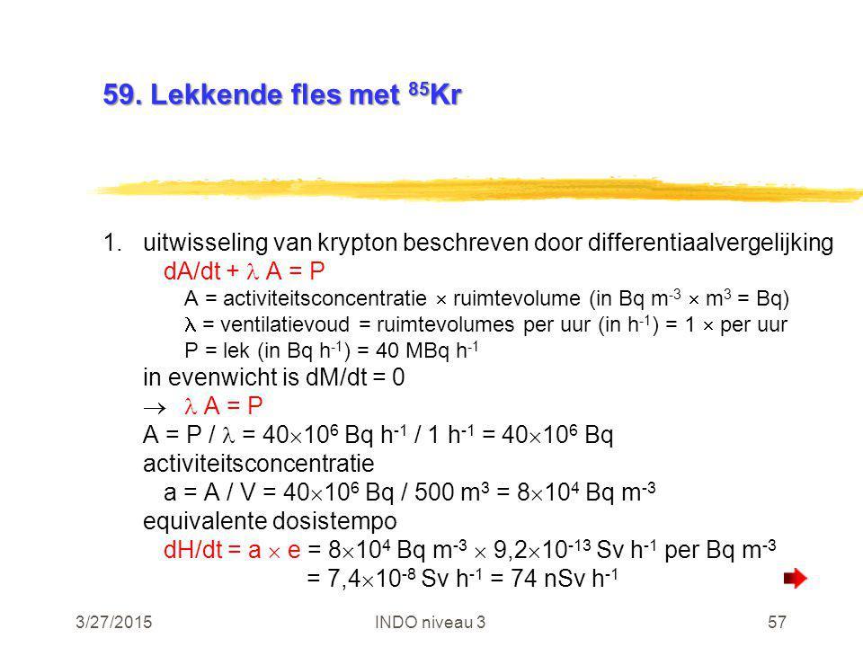 3/27/2015INDO niveau 357 59. Lekkende fles met 85 Kr 1.uitwisseling van krypton beschreven door differentiaalvergelijking dA/dt + A = P A = activiteit
