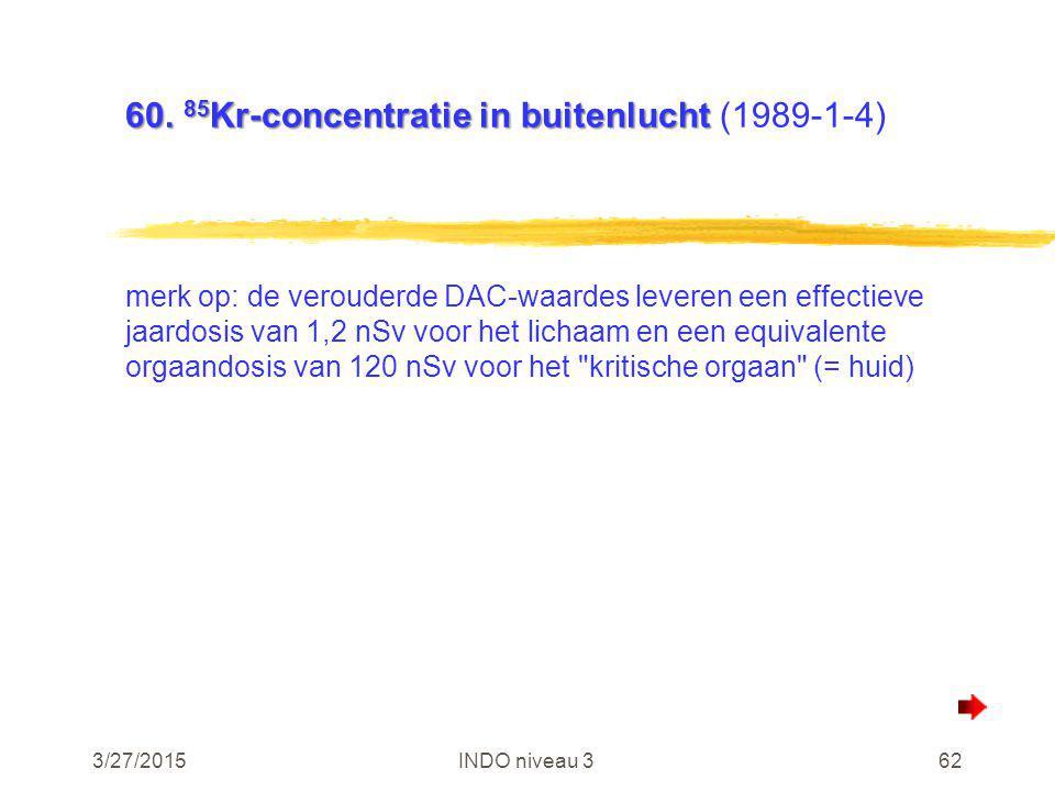 3/27/2015INDO niveau 362 60. 85 Kr-concentratie in buitenlucht 60. 85 Kr-concentratie in buitenlucht (1989-1-4) merk op: de verouderde DAC-waardes lev