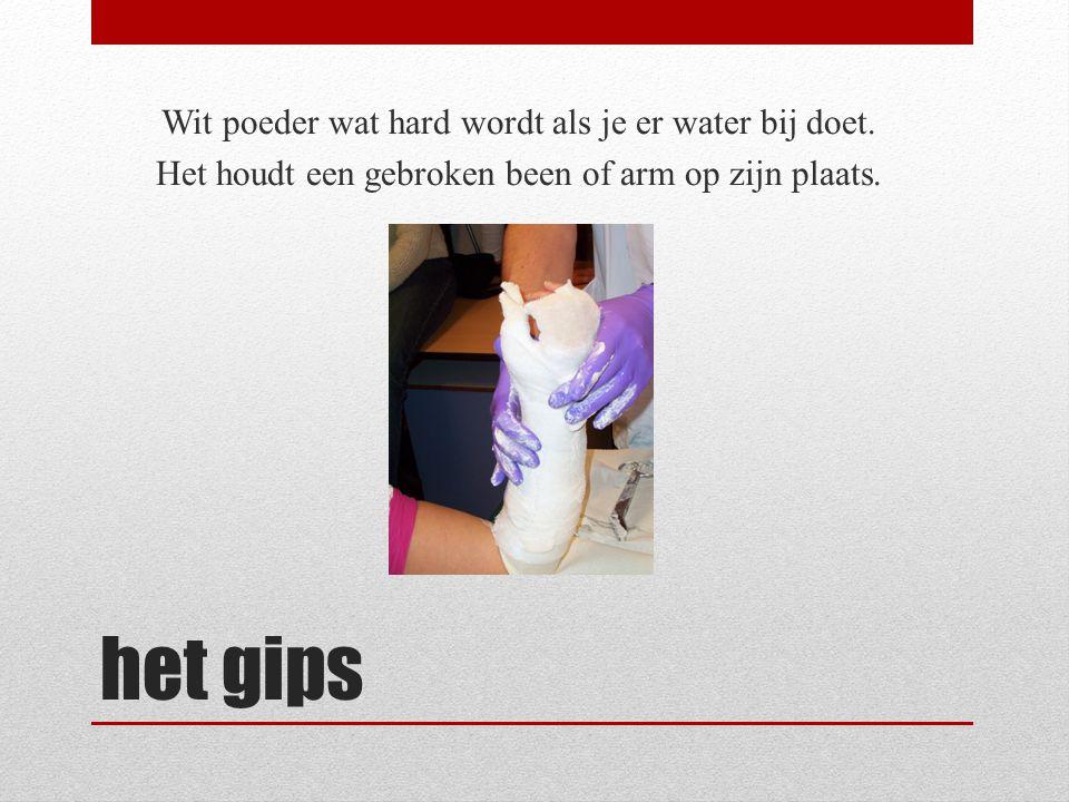 het gips Wit poeder wat hard wordt als je er water bij doet. Het houdt een gebroken been of arm op zijn plaats.