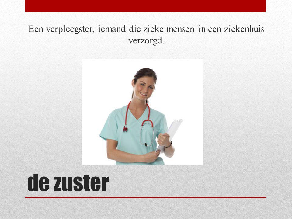 de zuster Een verpleegster, iemand die zieke mensen in een ziekenhuis verzorgd.