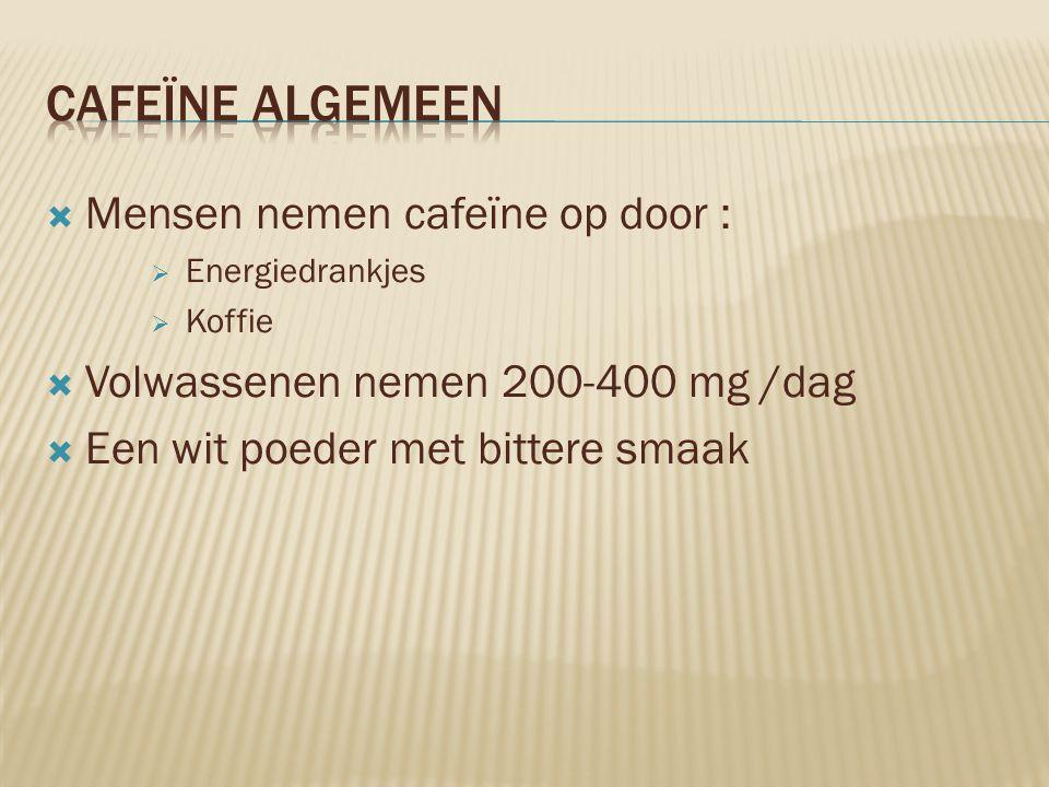 Mensen nemen cafeïne op door :  Energiedrankjes  Koffie  Volwassenen nemen 200-400 mg /dag  Een wit poeder met bittere smaak