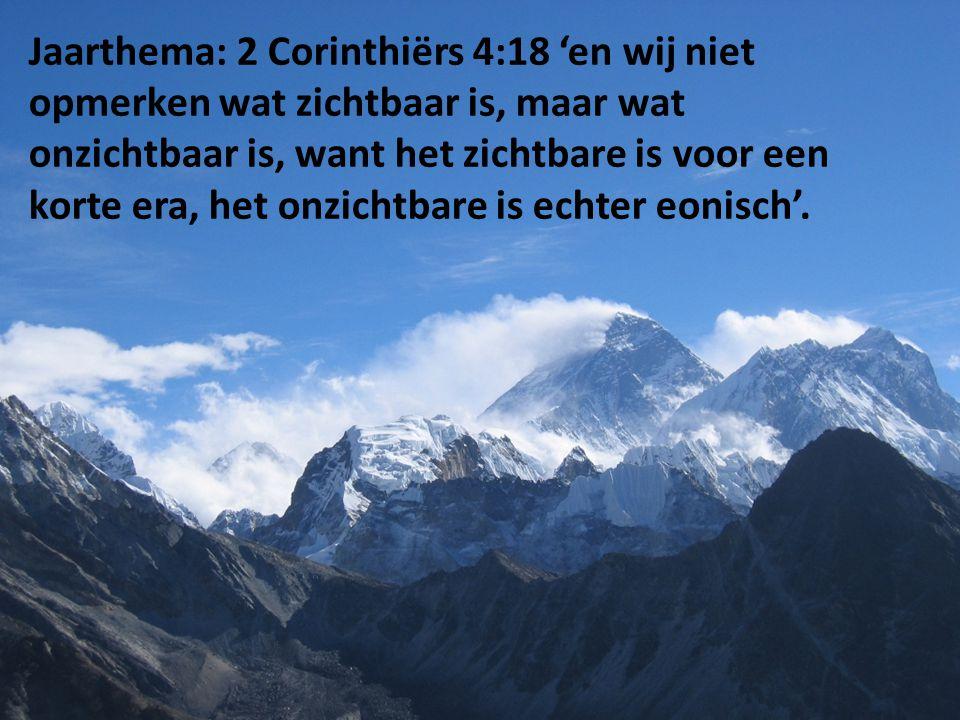 Jaarthema: 2 Corinthiërs 4:18 'en wij niet opmerken wat zichtbaar is, maar wat onzichtbaar is, want het zichtbare is voor een korte era, het onzichtbare is echter eonisch'.