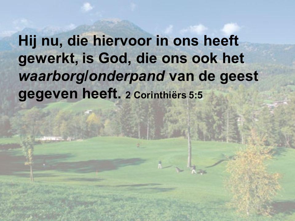 Hij nu, die hiervoor in ons heeft gewerkt, is God, die ons ook het waarborg/onderpand van de geest gegeven heeft. 2 Corinthiërs 5:5