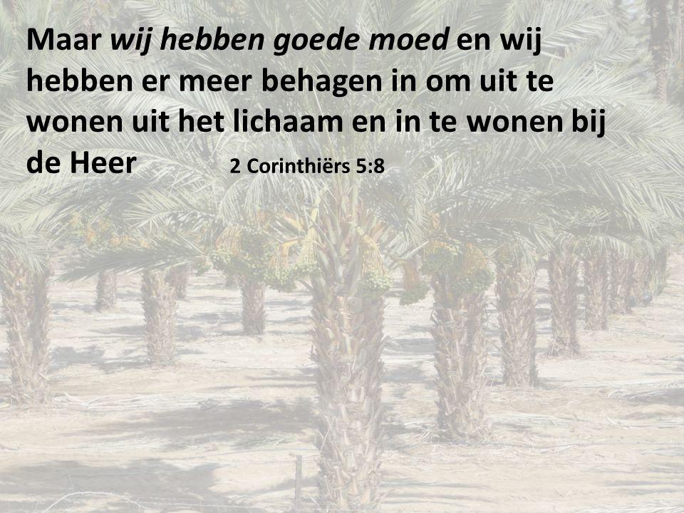 Maar wij hebben goede moed en wij hebben er meer behagen in om uit te wonen uit het lichaam en in te wonen bij de Heer 2 Corinthiërs 5:8