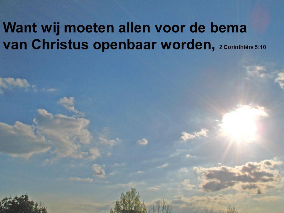 Want wij moeten allen voor de bema van Christus openbaar worden, 2 Corinthiërs 5:10