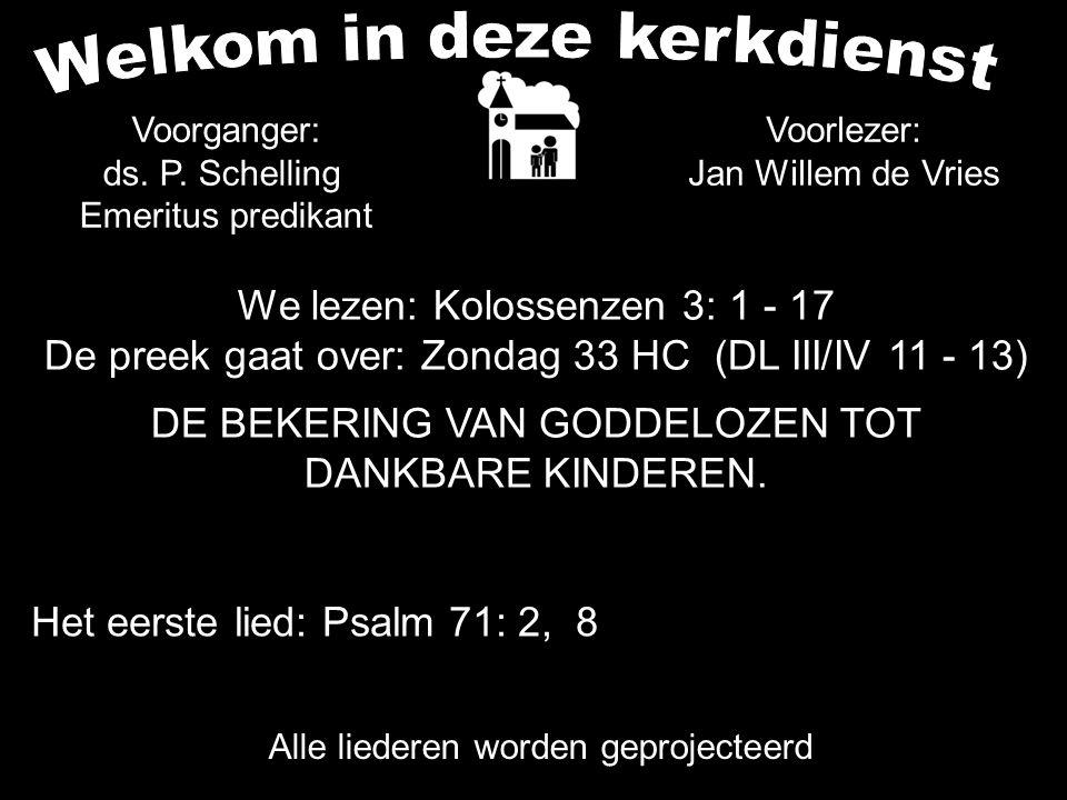 We lezen: Kolossenzen 3: 1 - 17 De preek gaat over: Zondag 33 HC (DL III/IV 11 - 13) DE BEKERING VAN GODDELOZEN TOT DANKBARE KINDEREN. Alle liederen