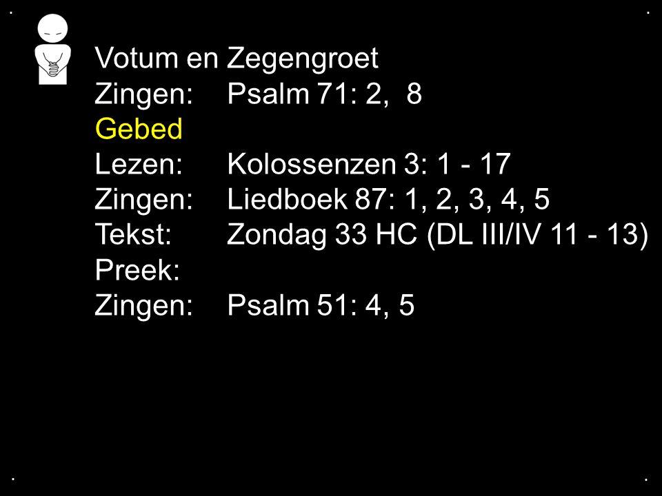 .... Votum en Zegengroet Zingen:Psalm 71: 2, 8 Gebed Lezen:Kolossenzen 3: 1 - 17 Zingen:Liedboek 87: 1, 2, 3, 4, 5 Tekst:Zondag 33 HC (DL III/IV 11 -